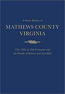 A Select History of Mathews County Virginia: 17th, 18th, & 19th Centuries and the Family of Robert and Ann Hall [Hardcover]